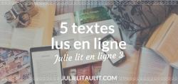 Julie lit en ligne : 5 textes lus ou relus dans les derniers jours.