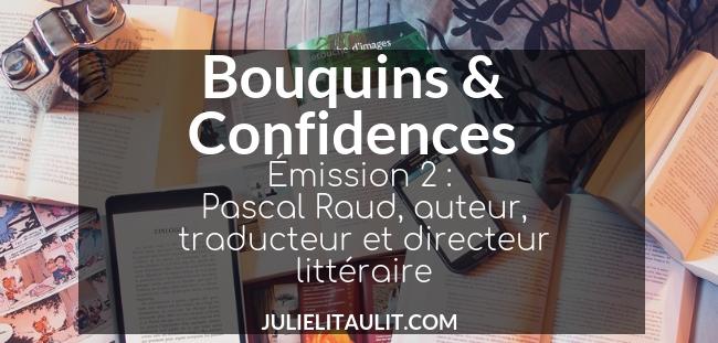 Bouquins & Confidences : Émission 2 avec Pascal Raud, auteur, traducteur et directeur littéraire.
