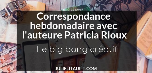 Correspondance hebdomadaire avec l'auteure Patricia Rioux : Le big bang créatif.