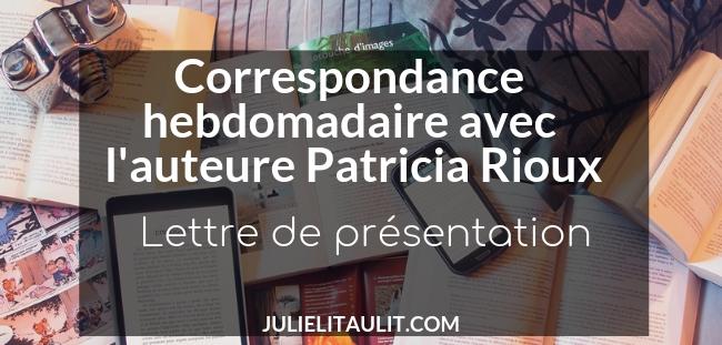 Correspondance hebdomadaire avec l'auteure Patricia Rioux.