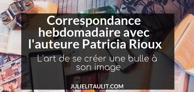 Correspondance avec l'auteure Patricia Rioux : L'art de se créer une bulle à son image.